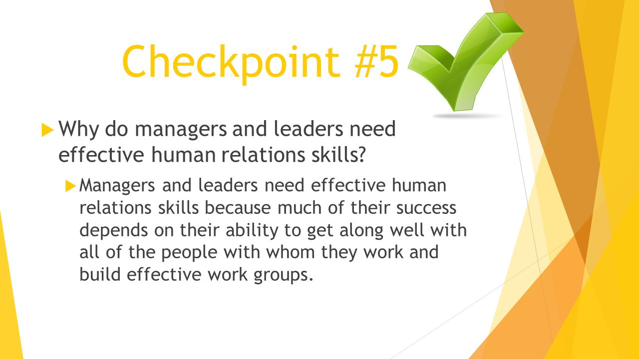 Checkpoint #5  Why do managers and leaders need effective human relations skills?  Managers and leaders need effective human relations skills becaus