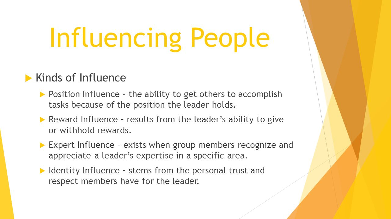 Influencing People  Kinds of Influence  Position Influence – the ability to get others to accomplish tasks because of the position the leader holds.