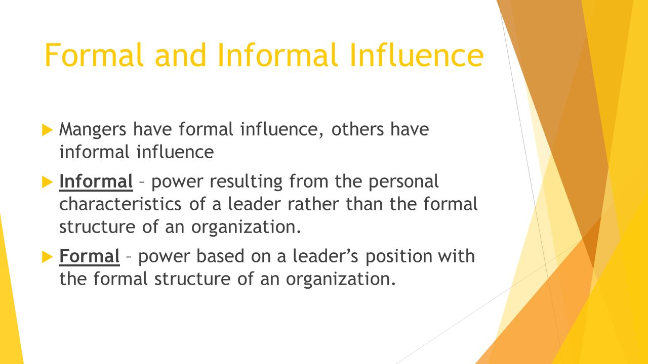 Formal and Informal Influence  Mangers have formal influence, others have informal influence  Informal – power resulting from the personal characteristics of a leader rather than the formal structure of an organization.