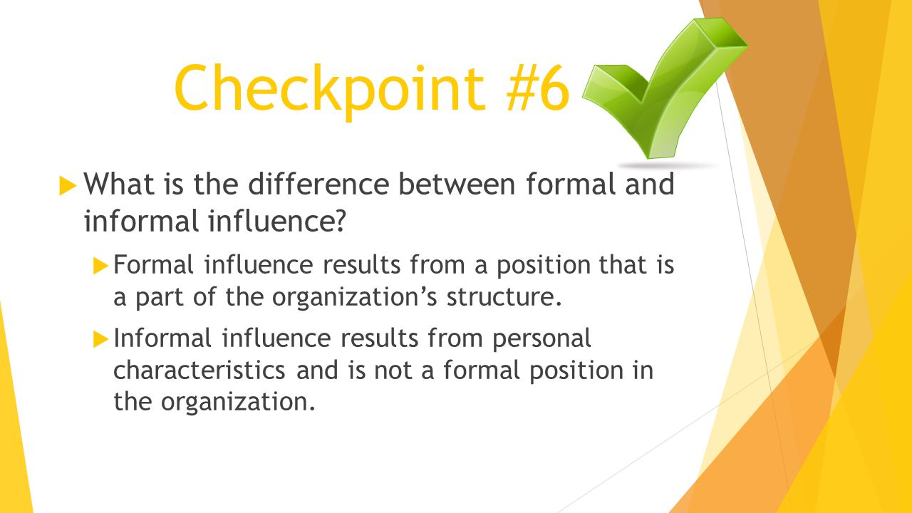 Checkpoint #6  What is the difference between formal and informal influence?  Formal influence results from a position that is a part of the organiz