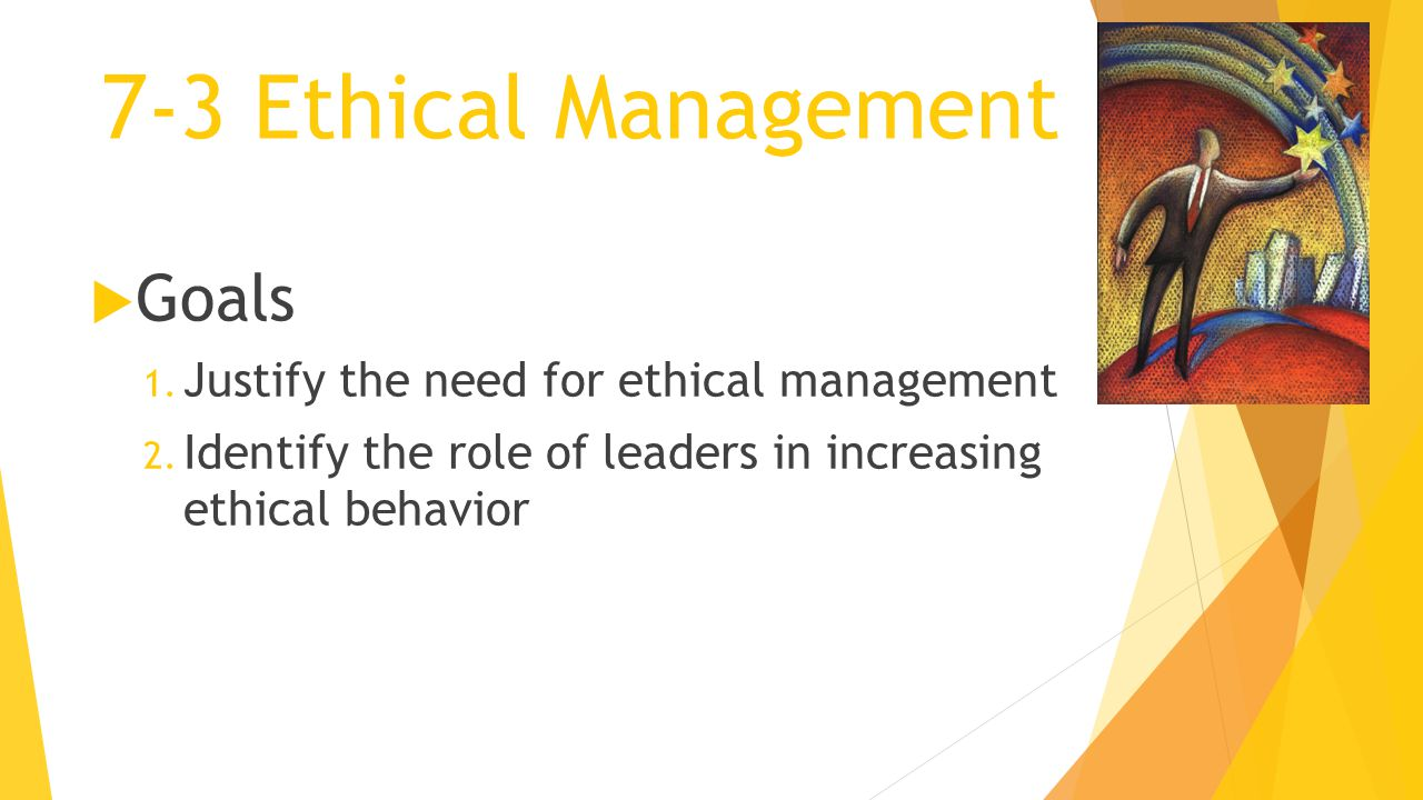 7-3 Ethical Management  Goals 1. Justify the need for ethical management 2. Identify the role of leaders in increasing ethical behavior