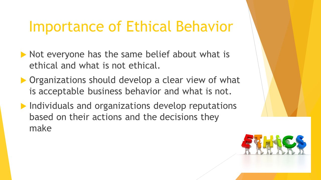 Importance of Ethical Behavior  Not everyone has the same belief about what is ethical and what is not ethical.