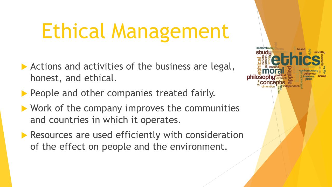 Ethical Management  Actions and activities of the business are legal, honest, and ethical.  People and other companies treated fairly.  Work of the