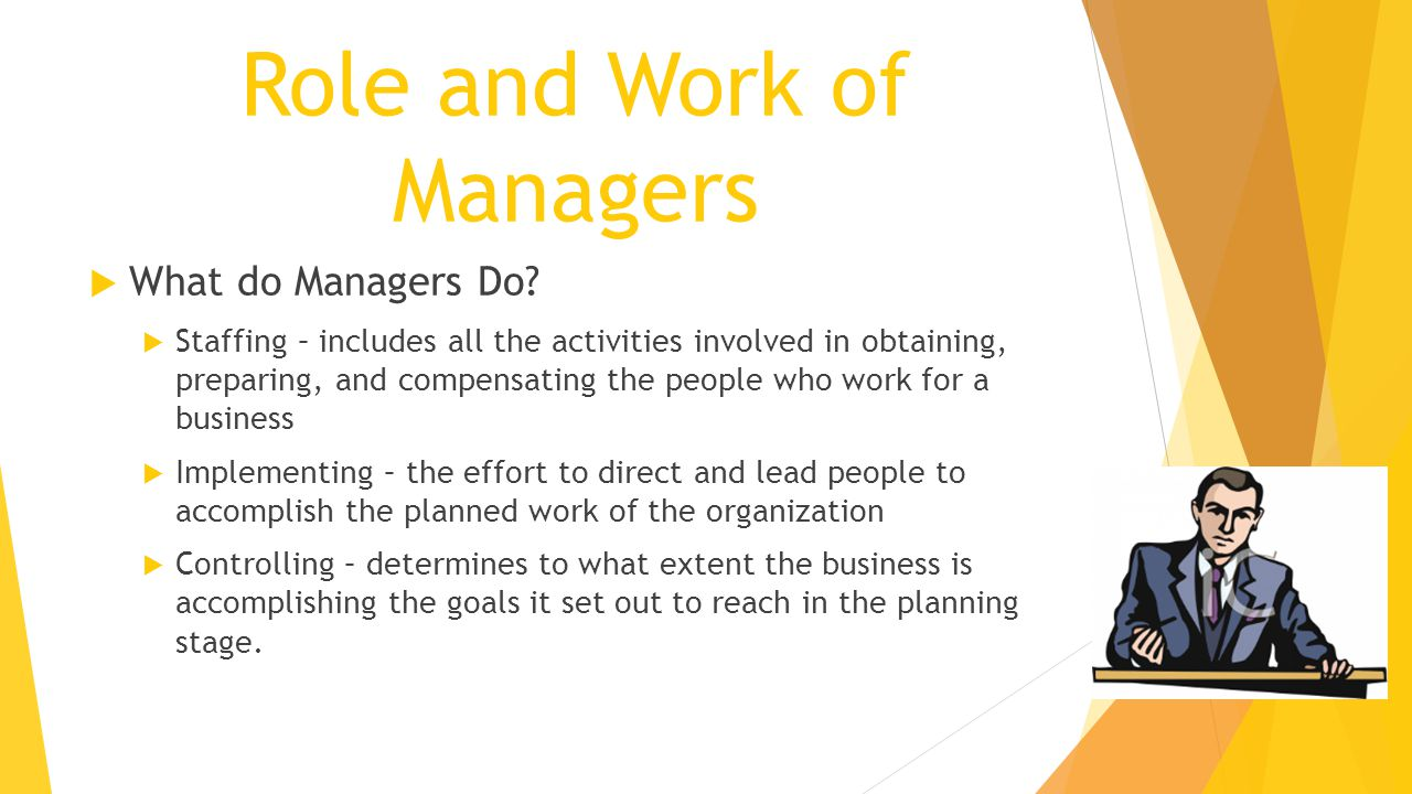 Role and Work of Managers  What do Managers Do?  Staffing – includes all the activities involved in obtaining, preparing, and compensating the peopl