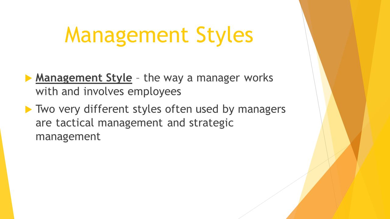 Management Styles  Management Style – the way a manager works with and involves employees  Two very different styles often used by managers are tactical management and strategic management