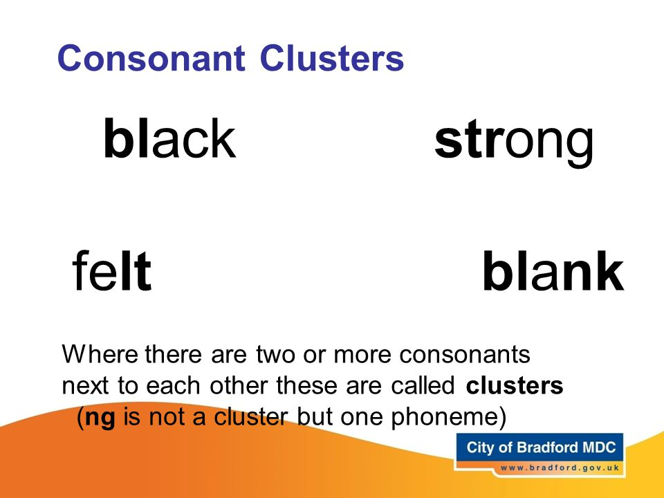 Consonant Clusters blackstrong felt blank Where there are two or more consonants next to each other these are called clusters (ng is not a cluster but