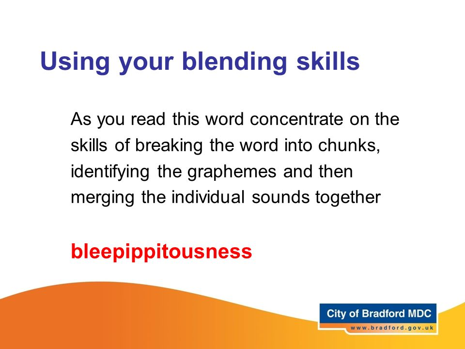 Using your blending skills As you read this word concentrate on the skills of breaking the word into chunks, identifying the graphemes and then mergin