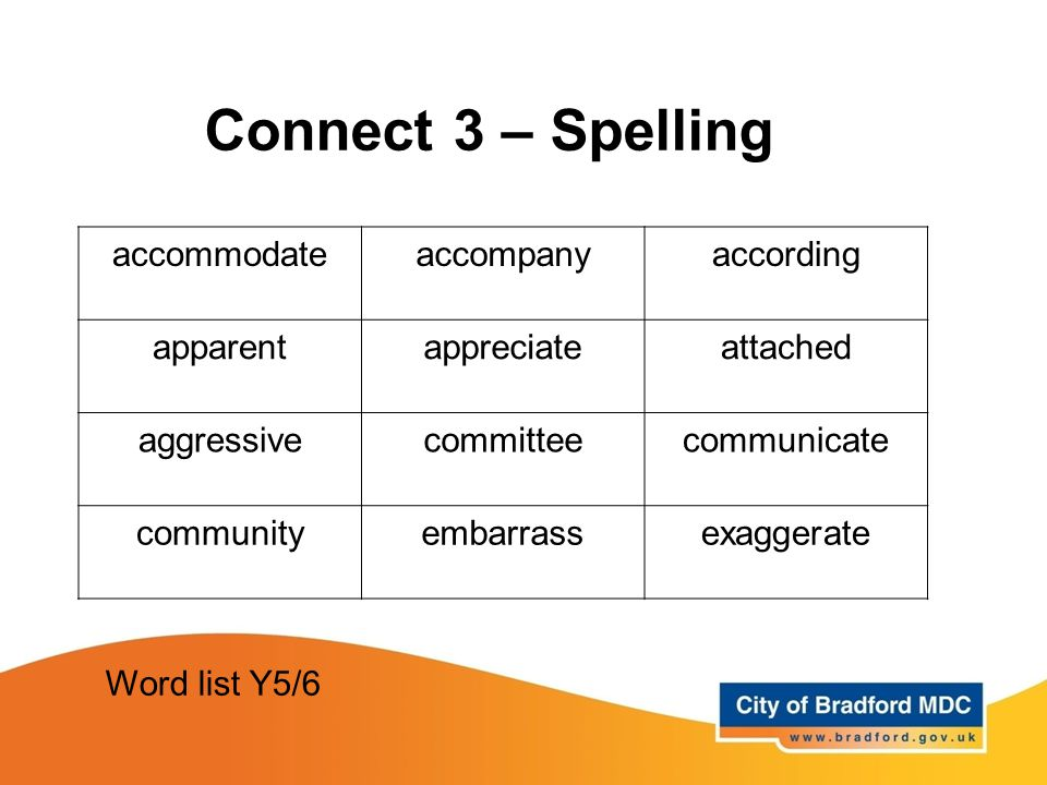 Connect 3 – Spelling accommodateaccompanyaccording apparentappreciateattached aggressivecommitteecommunicate communityembarrassexaggerate Word list Y5