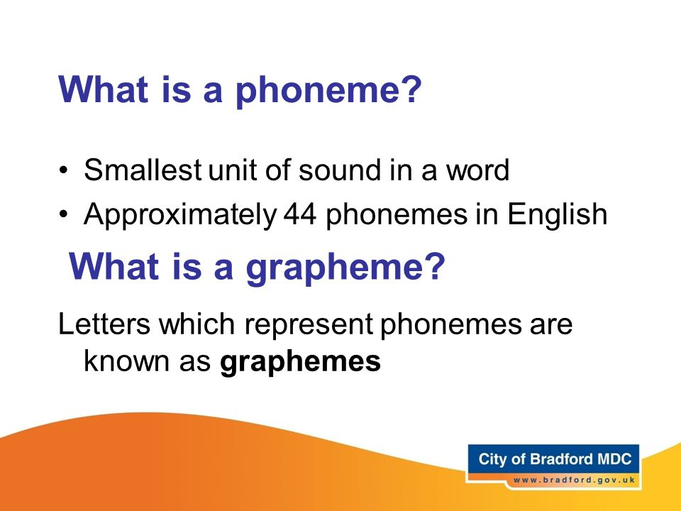 What is a phoneme? Smallest unit of sound in a word Approximately 44 phonemes in English What is a grapheme? Letters which represent phonemes are know