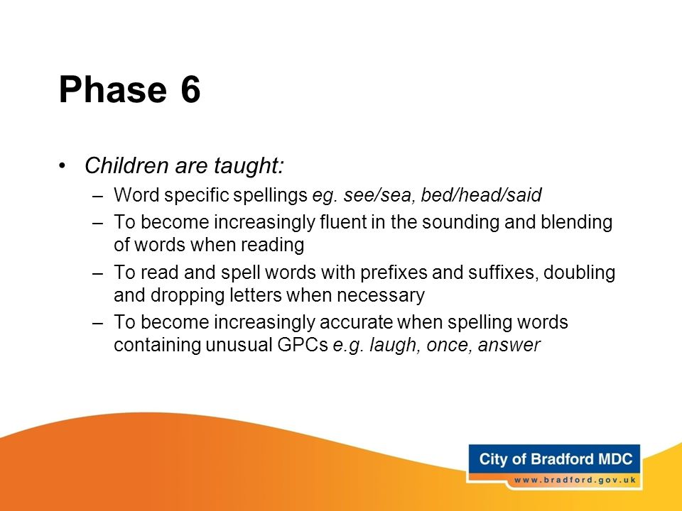 Phase 6 Children are taught: –Word specific spellings eg. see/sea, bed/head/said –To become increasingly fluent in the sounding and blending of words