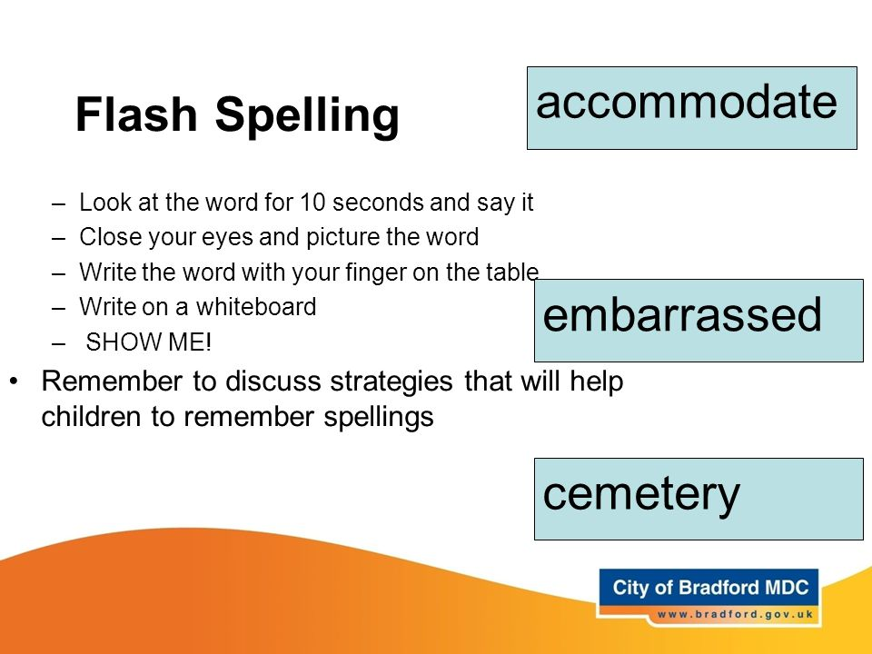 Flash Spelling –Look at the word for 10 seconds and say it –Close your eyes and picture the word –Write the word with your finger on the table –Write