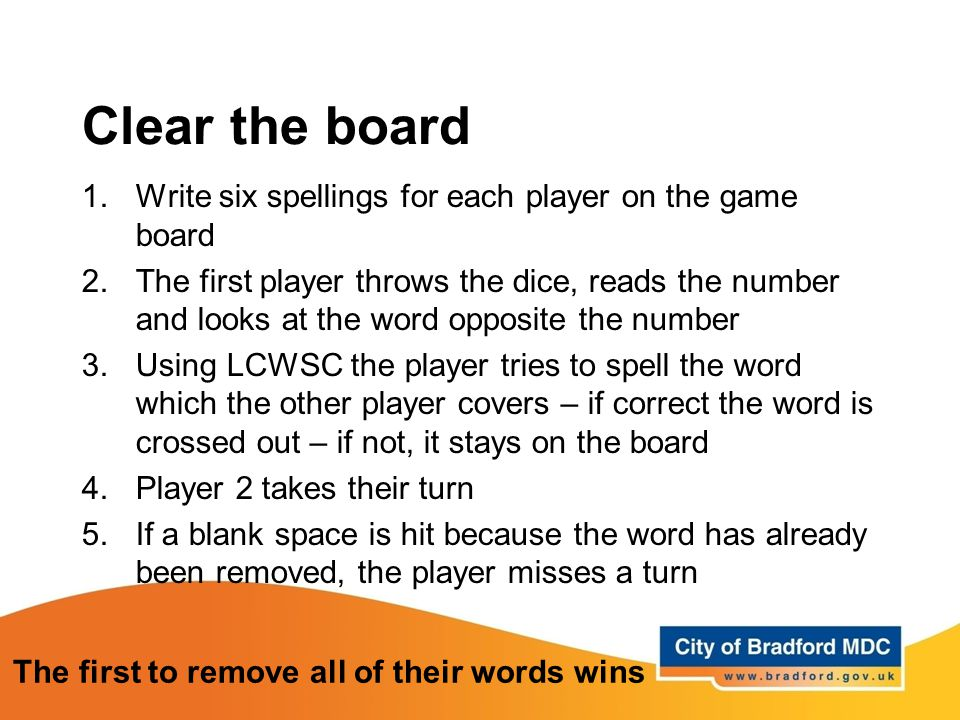 Clear the board 1.Write six spellings for each player on the game board 2.The first player throws the dice, reads the number and looks at the word opp