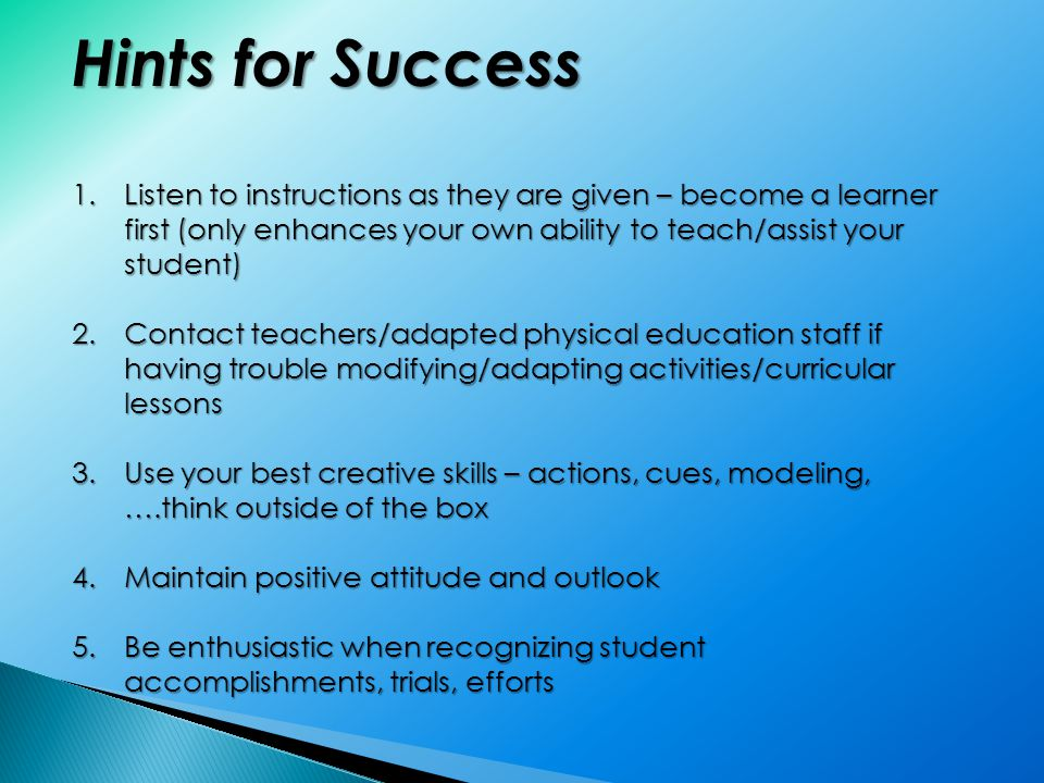Hints for Success 1.Listen to instructions as they are given – become a learner first (only enhances your own ability to teach/assist your student) 2.Contact teachers/adapted physical education staff if having trouble modifying/adapting activities/curricular lessons 3.Use your best creative skills – actions, cues, modeling, ….think outside of the box 4.Maintain positive attitude and outlook 5.Be enthusiastic when recognizing student accomplishments, trials, efforts