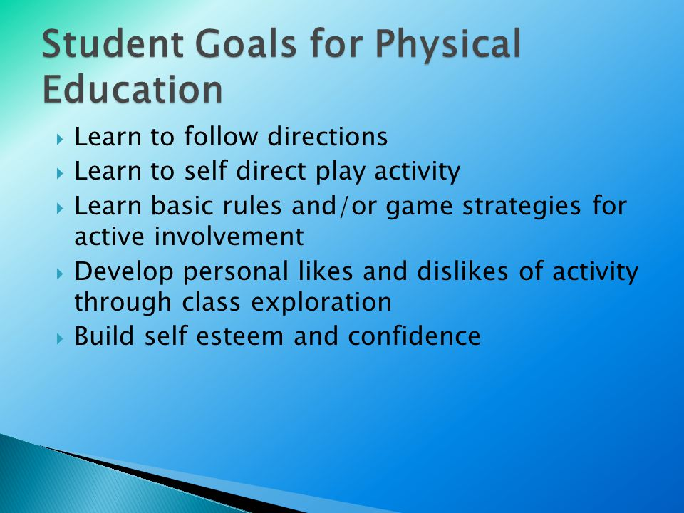 Student Goals for Physical Education  Learn to follow directions  Learn to self direct play activity  Learn basic rules and/or game strategies for active involvement  Develop personal likes and dislikes of activity through class exploration  Build self esteem and confidence