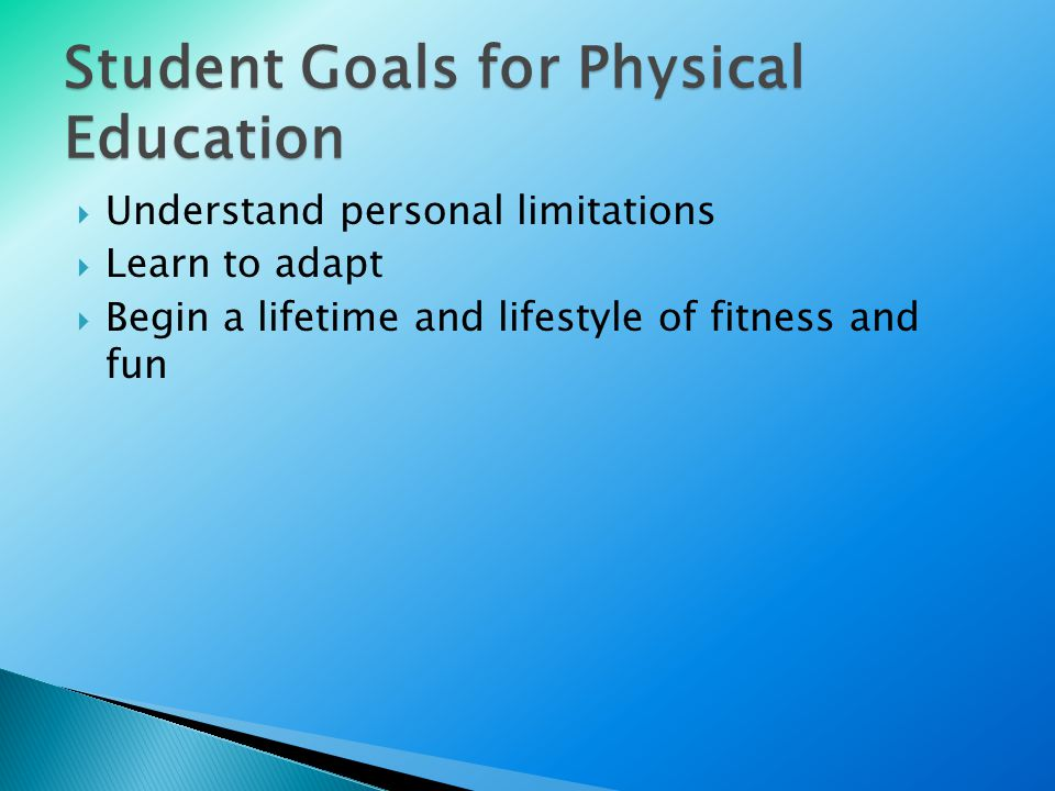 Student Goals for Physical Education  Understand personal limitations  Learn to adapt  Begin a lifetime and lifestyle of fitness and fun