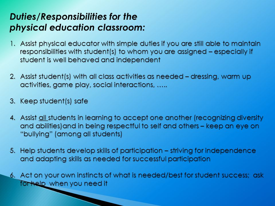 Duties/Responsibilities for the physical education classroom: 1.Assist physical educator with simple duties if you are still able to maintain responsibilities with student(s) to whom you are assigned – especially if student is well behaved and independent 2.Assist student(s) with all class activities as needed – dressing, warm up activities, game play, social interactions, …..