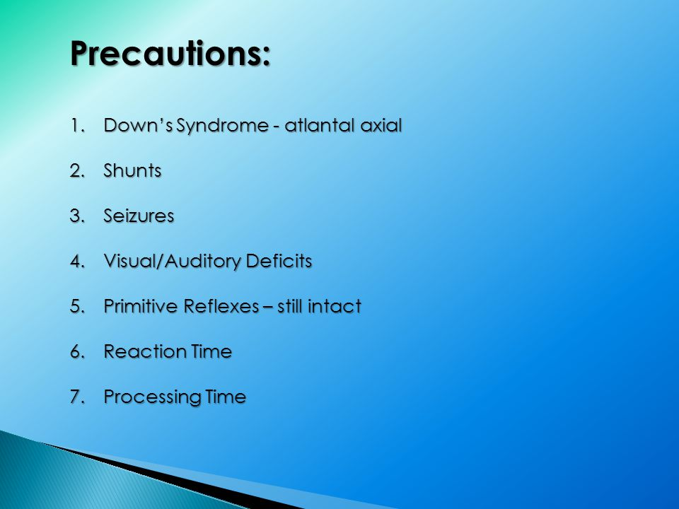Precautions: 1.Down's Syndrome - atlantal axial 2.Shunts 3.Seizures 4.Visual/Auditory Deficits 5.Primitive Reflexes – still intact 6.Reaction Time 7.Processing Time