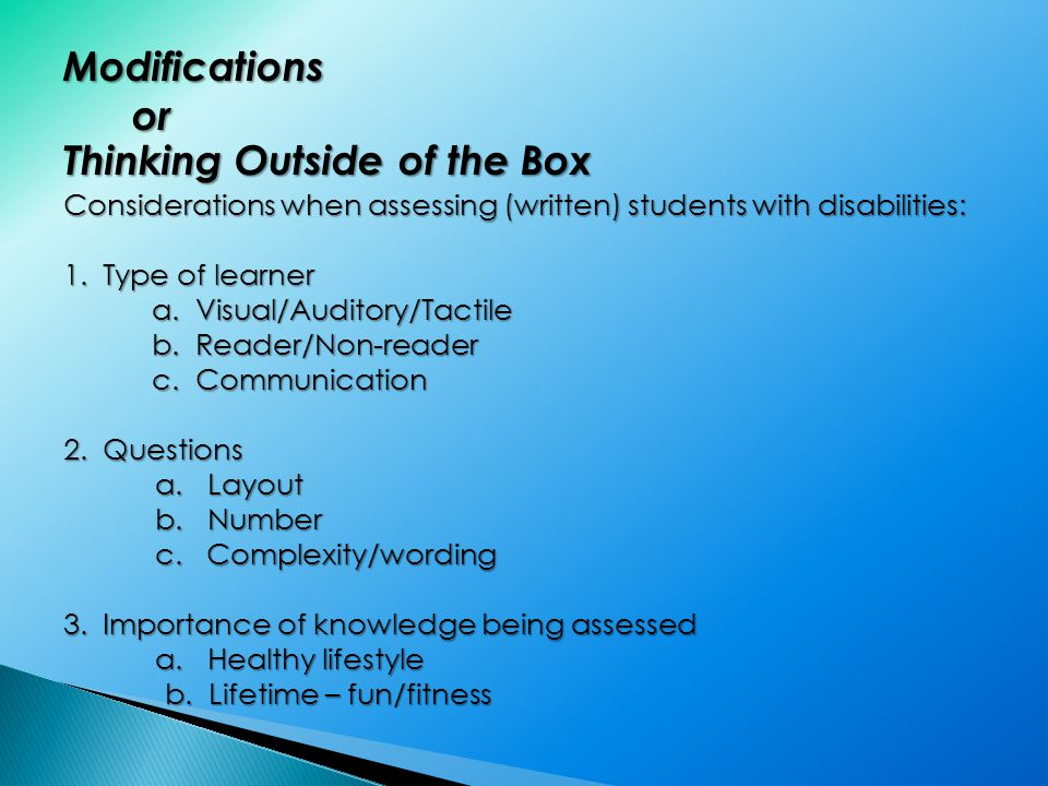 Modifications or or Thinking Outside of the Box Considerations when assessing (written) students with disabilities: 1.Type of learner a.