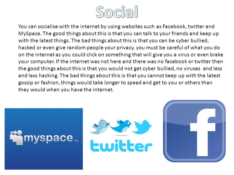 You can socialise with the internet by using websites such as Facebook, twitter and MySpace.