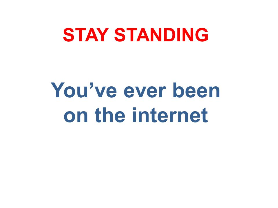 You've ever been on the internet STAY STANDING