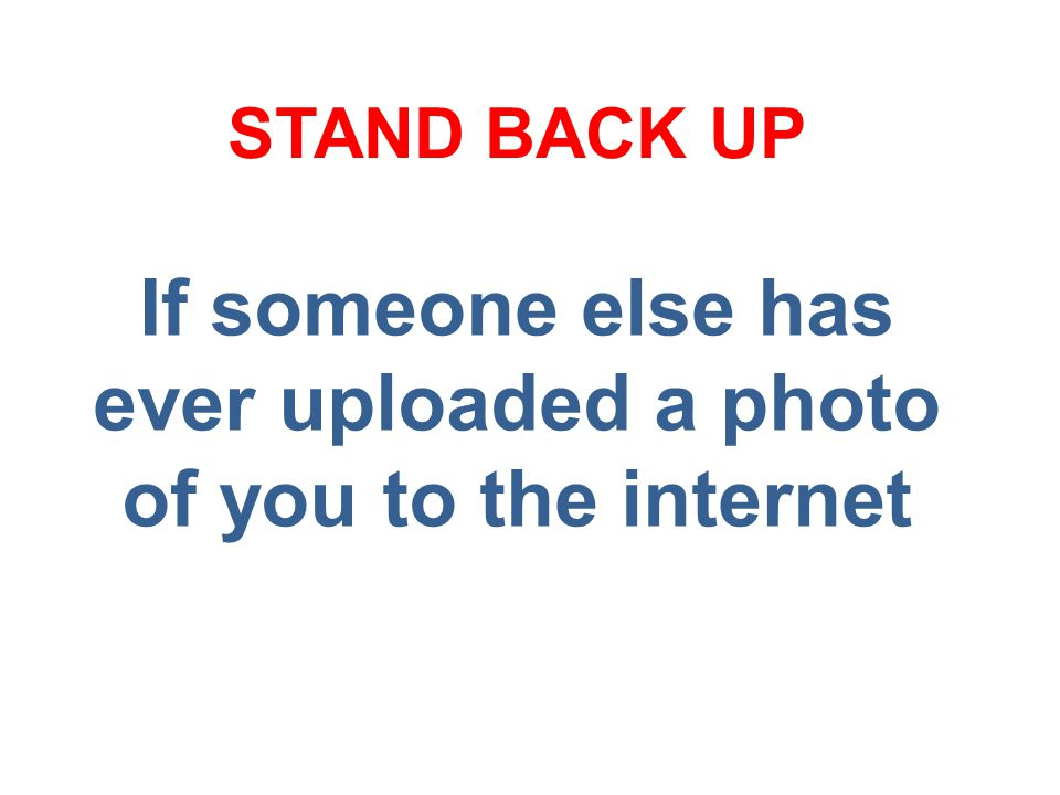 If someone else has ever uploaded a photo of you to the internet STAND BACK UP