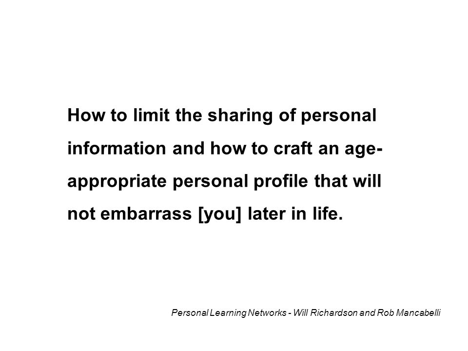 How to limit the sharing of personal information and how to craft an age- appropriate personal profile that will not embarrass [you] later in life.