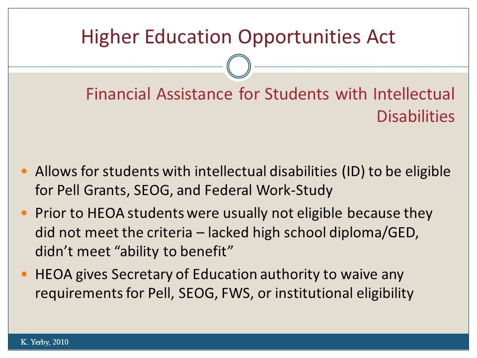 Higher Education Opportunities Act Financial Assistance for Students with Intellectual Disabilities Allows for students with intellectual disabilities (ID) to be eligible for Pell Grants, SEOG, and Federal Work-Study Prior to HEOA students were usually not eligible because they did not meet the criteria – lacked high school diploma/GED, didn't meet ability to benefit HEOA gives Secretary of Education authority to waive any requirements for Pell, SEOG, FWS, or institutional eligibility K.