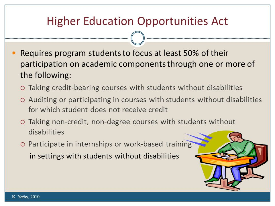 Higher Education Opportunities Act Requires program students to focus at least 50% of their participation on academic components through one or more of the following:  Taking credit-bearing courses with students without disabilities  Auditing or participating in courses with students without disabilities for which student does not receive credit  Taking non-credit, non-degree courses with students without disabilities  Participate in internships or work-based training in settings with students without disabilities K.
