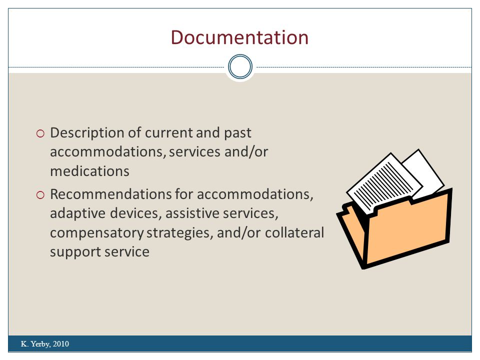 Documentation  Description of current and past accommodations, services and/or medications  Recommendations for accommodations, adaptive devices, assistive services, compensatory strategies, and/or collateral support service K.