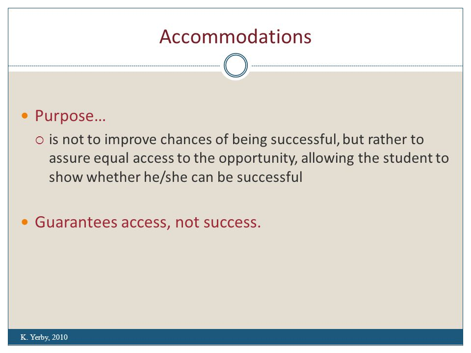 Accommodations Purpose…  is not to improve chances of being successful, but rather to assure equal access to the opportunity, allowing the student to show whether he/she can be successful Guarantees access, not success.