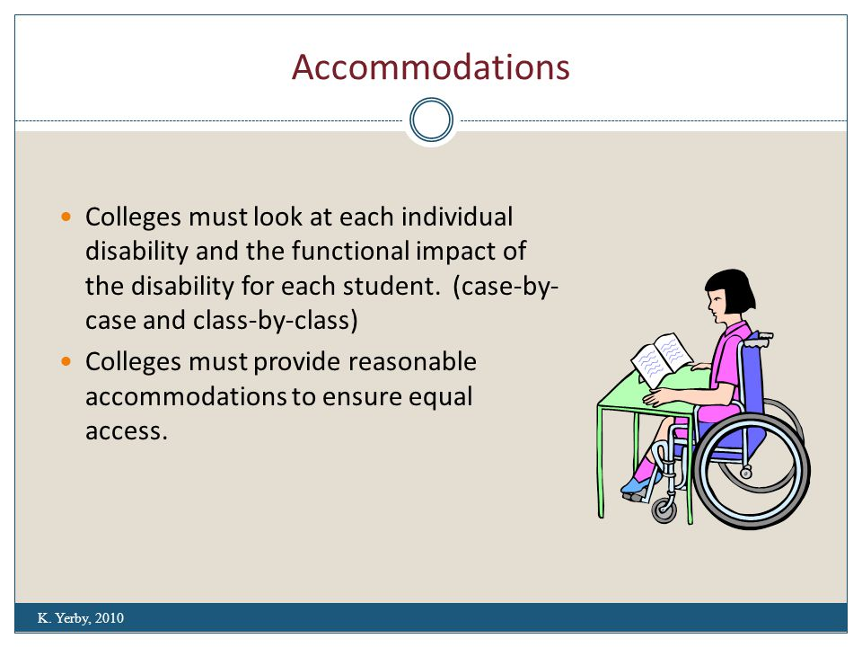 Accommodations Colleges must look at each individual disability and the functional impact of the disability for each student.