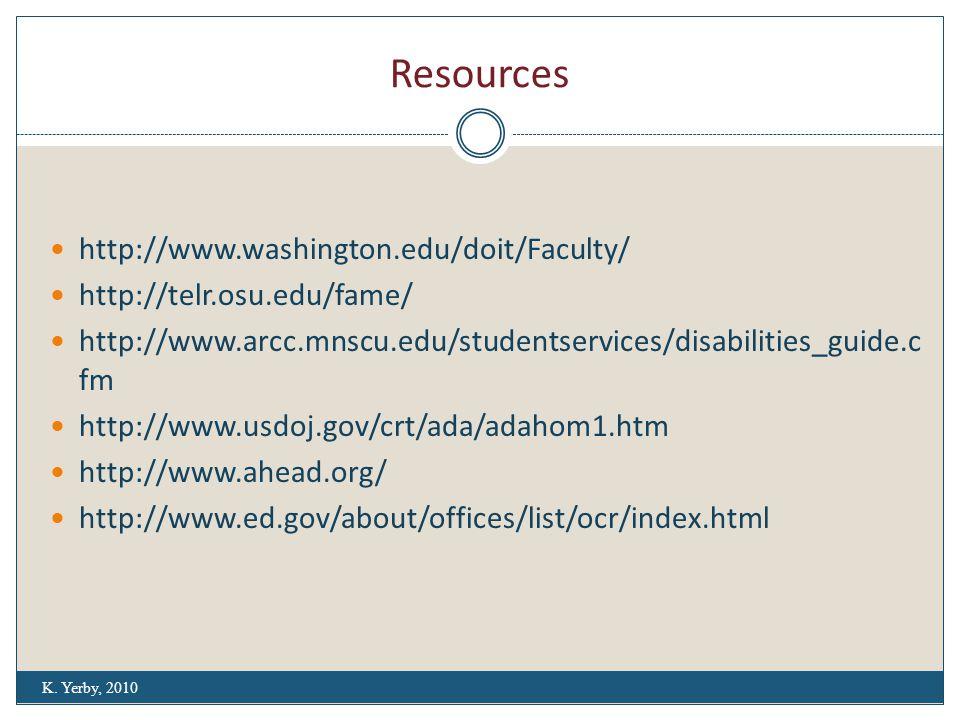 Resources http://www.washington.edu/doit/Faculty/ http://telr.osu.edu/fame/ http://www.arcc.mnscu.edu/studentservices/disabilities_guide.c fm http://www.usdoj.gov/crt/ada/adahom1.htm http://www.ahead.org/ http://www.ed.gov/about/offices/list/ocr/index.html K.