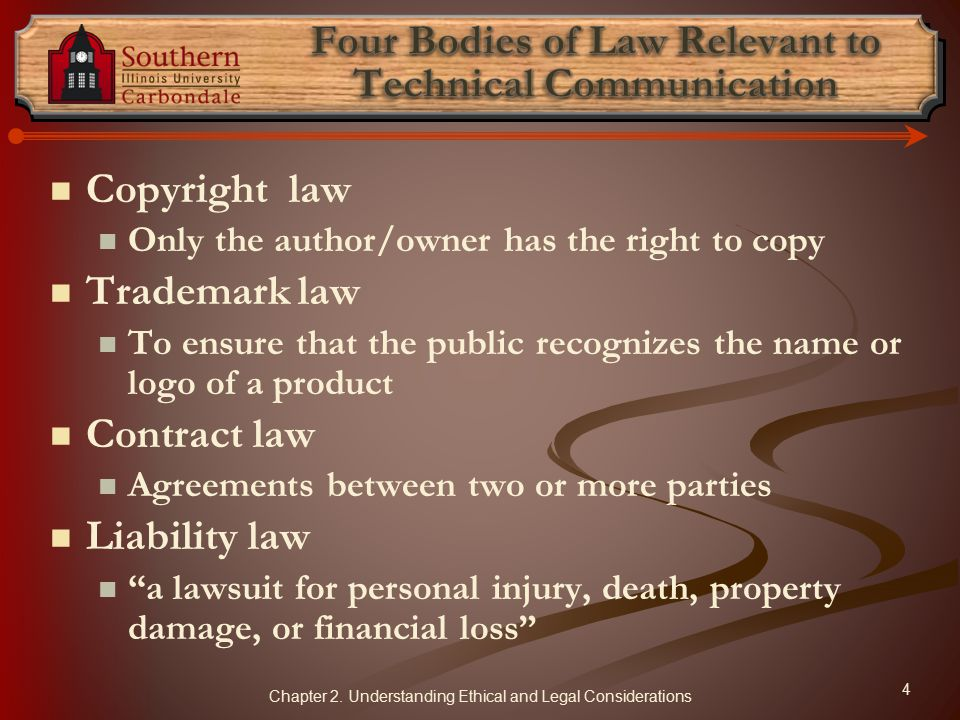 Copyright law Only the author/owner has the right to copy Trademark law To ensure that the public recognizes the name or logo of a product Contract law Agreements between two or more parties Liability law a lawsuit for personal injury, death, property damage, or financial loss 4 Chapter 2.