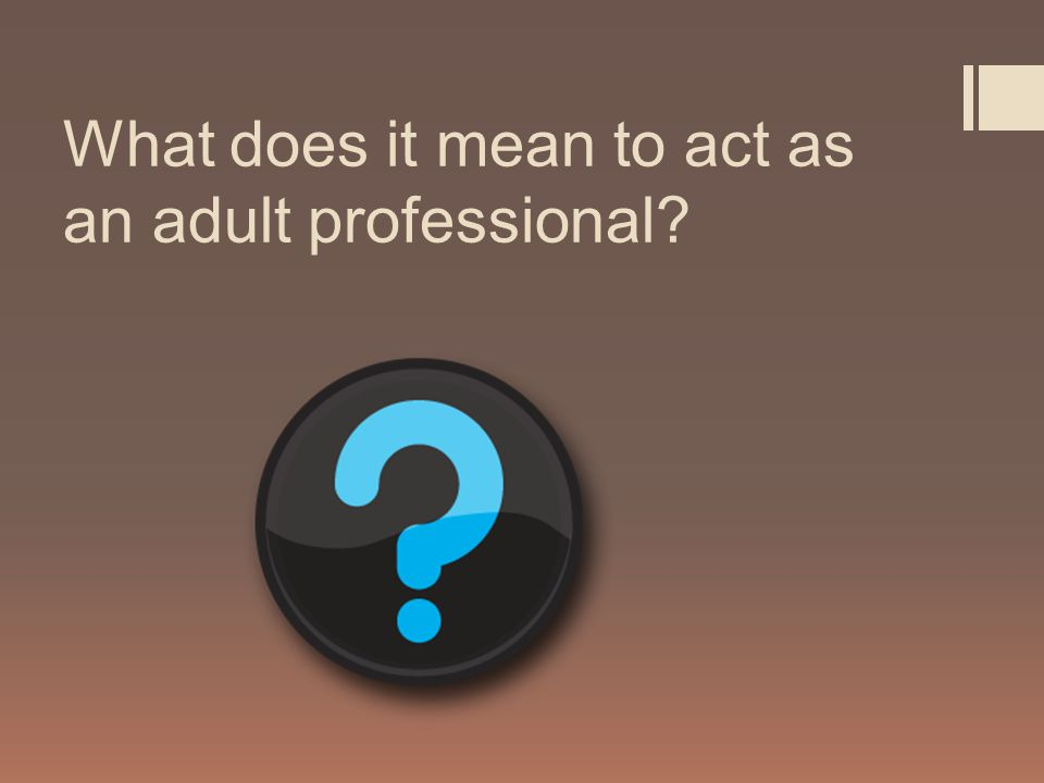 What does it mean to act as an adult professional?