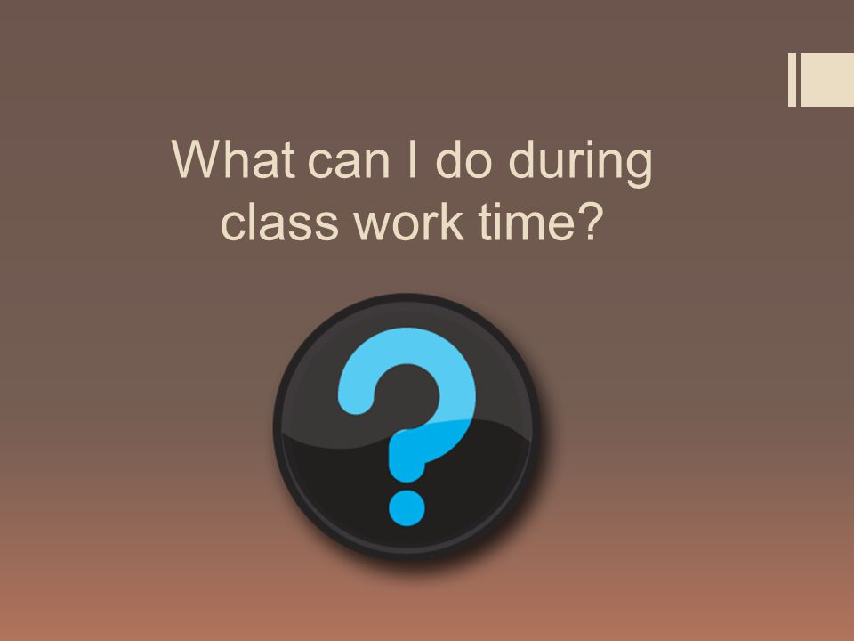 What can I do during class work time