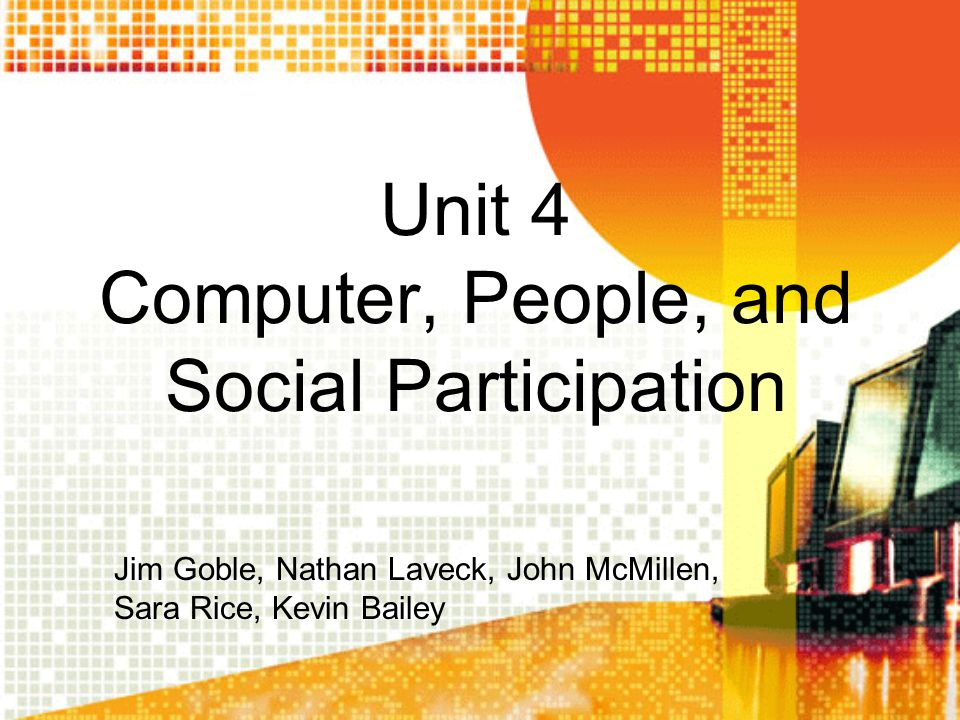 Unit 4 Computer, People, and Social Participation Jim Goble, Nathan Laveck, John McMillen, Sara Rice, Kevin Bailey