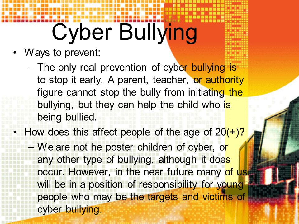 Cyber Bullying Ways to prevent: –The only real prevention of cyber bullying is to stop it early. A parent, teacher, or authority figure cannot stop th