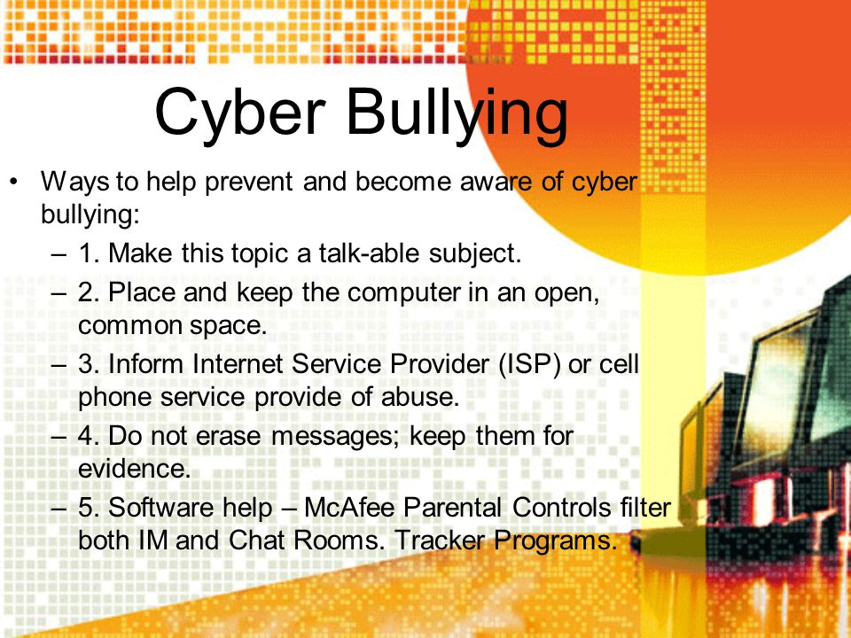 Cyber Bullying Ways to help prevent and become aware of cyber bullying: –1. Make this topic a talk-able subject. –2. Place and keep the computer in an