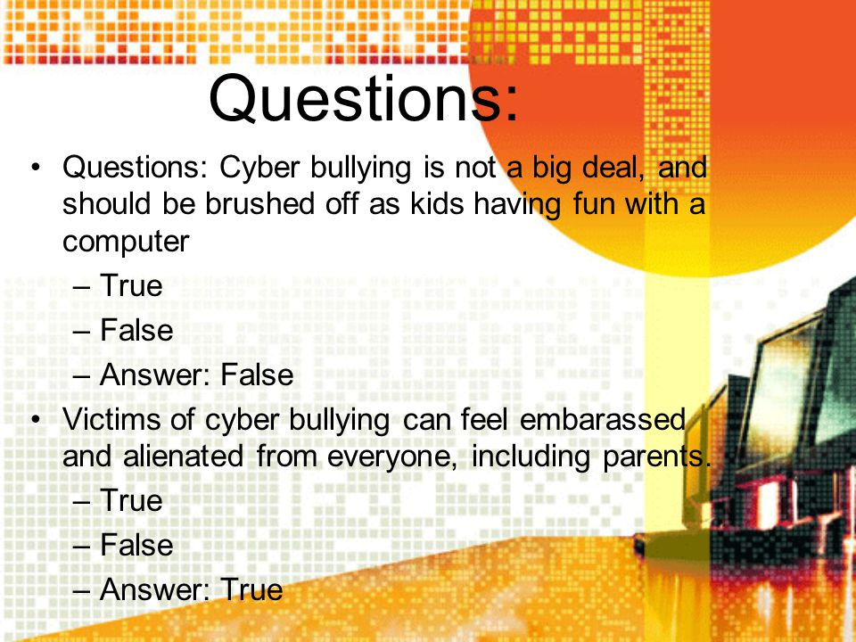 Questions: Questions: Cyber bullying is not a big deal, and should be brushed off as kids having fun with a computer –True –False –Answer: False Victi