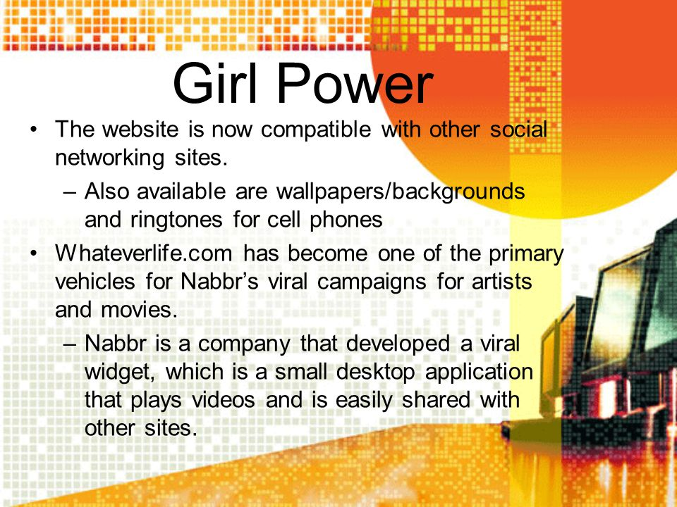 Girl Power The website is now compatible with other social networking sites. –Also available are wallpapers/backgrounds and ringtones for cell phones