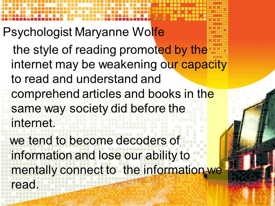 Psychologist Maryanne Wolfe the style of reading promoted by the internet may be weakening our capacity to read and understand and comprehend articles