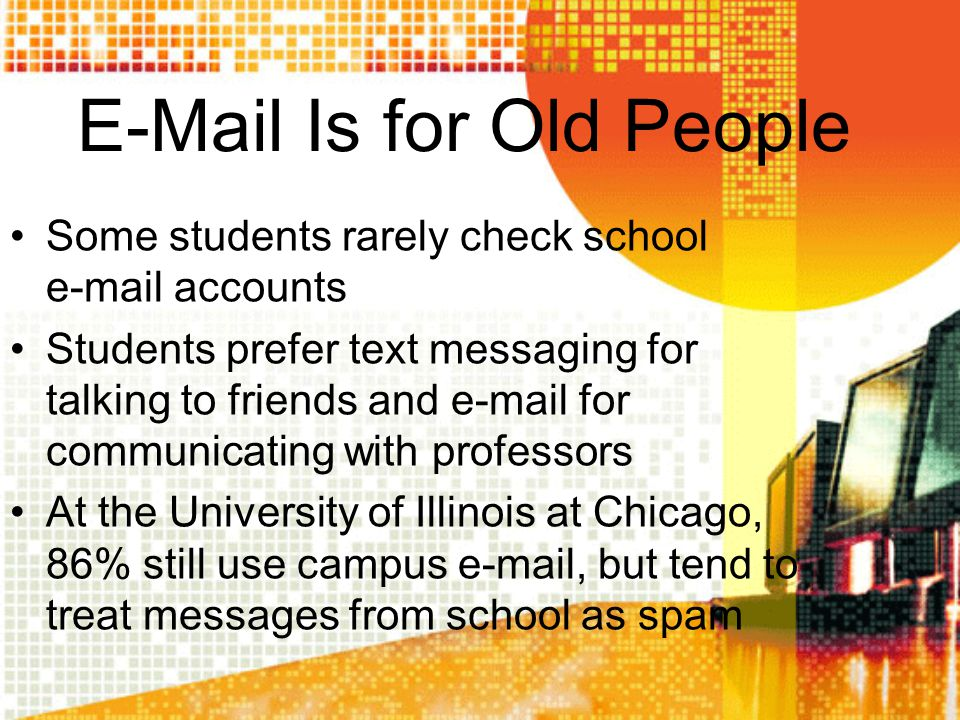 E-Mail Is for Old People Some students rarely check school e-mail accounts Students prefer text messaging for talking to friends and e-mail for commun