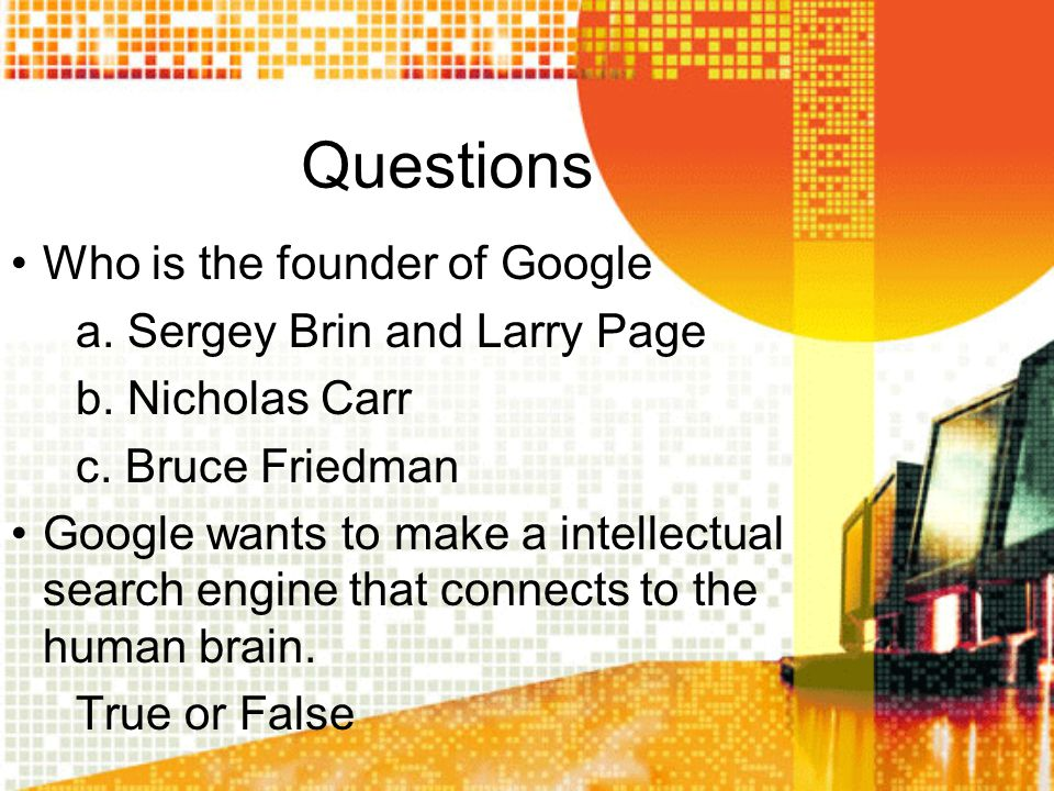 Questions Who is the founder of Google a. Sergey Brin and Larry Page b. Nicholas Carr c. Bruce Friedman Google wants to make a intellectual search eng