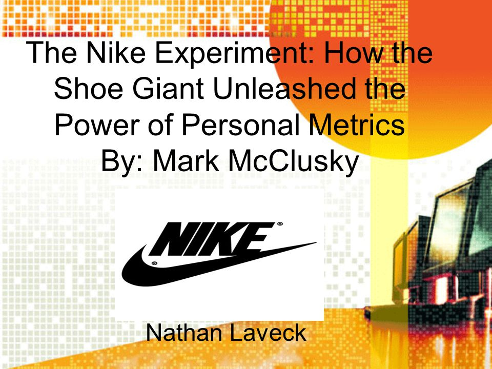 The Nike Experiment: How the Shoe Giant Unleashed the Power of Personal Metrics By: Mark McClusky Nathan Laveck