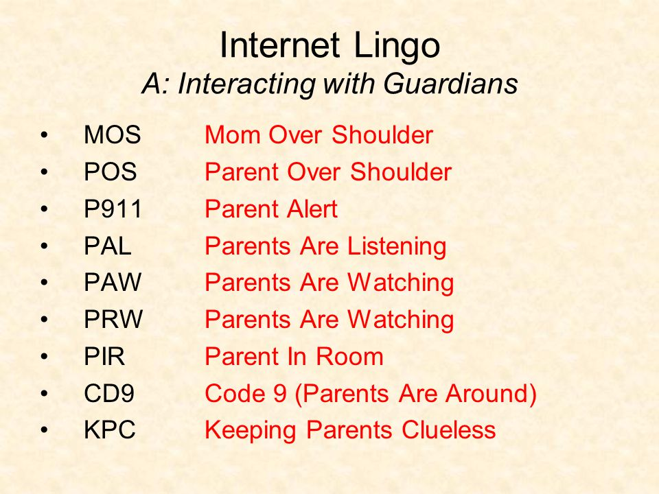 Internet Lingo A: Interacting with Guardians MOS POS P911 PAL PAW PRW PIR CD9 KPC Mom Over Shoulder Parent Over Shoulder Parent Alert Parents Are Listening Parents Are Watching Parent In Room Code 9 (Parents Are Around) Keeping Parents Clueless