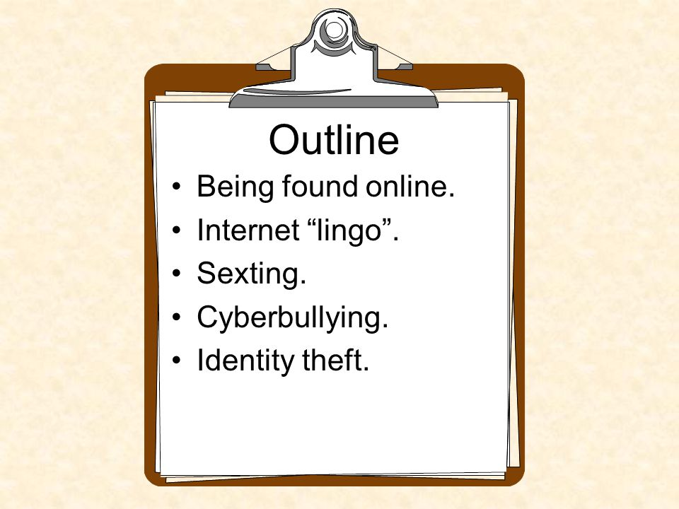 Outline Being found online. Internet lingo . Sexting. Cyberbullying. Identity theft.
