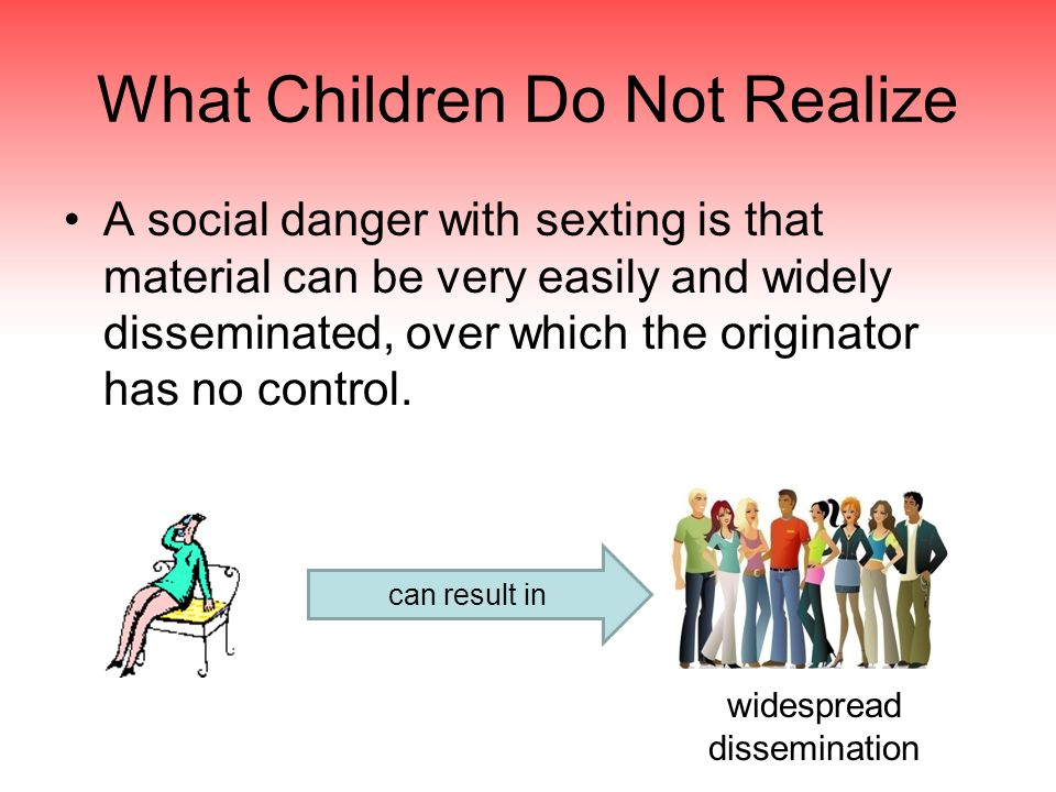 What Children Do Not Realize A social danger with sexting is that material can be very easily and widely disseminated, over which the originator has no control.