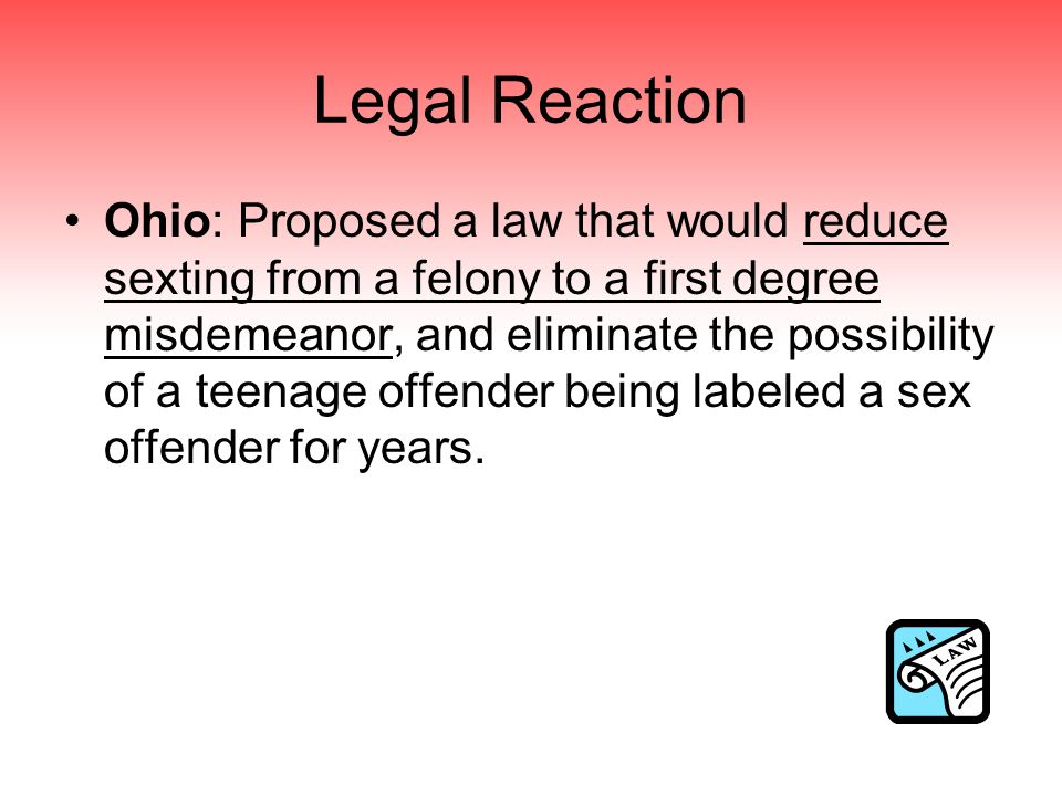 Legal Reaction Ohio: Proposed a law that would reduce sexting from a felony to a first degree misdemeanor, and eliminate the possibility of a teenage offender being labeled a sex offender for years.