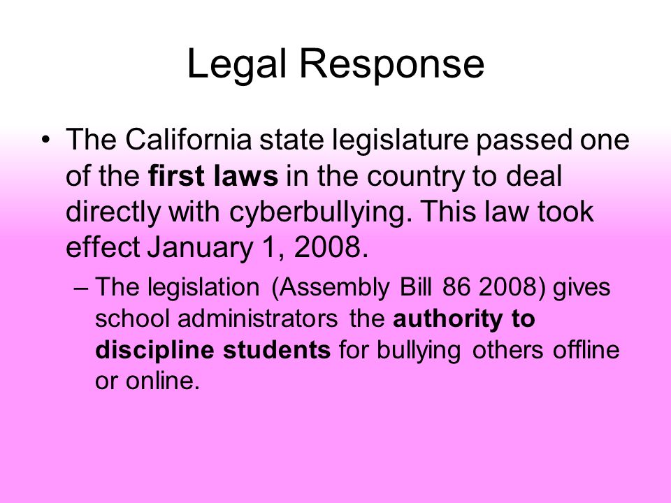 Legal Response The California state legislature passed one of the first laws in the country to deal directly with cyberbullying.