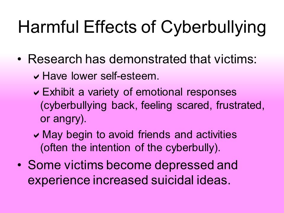 Harmful Effects of Cyberbullying Research has demonstrated that victims:  Have lower self-esteem.